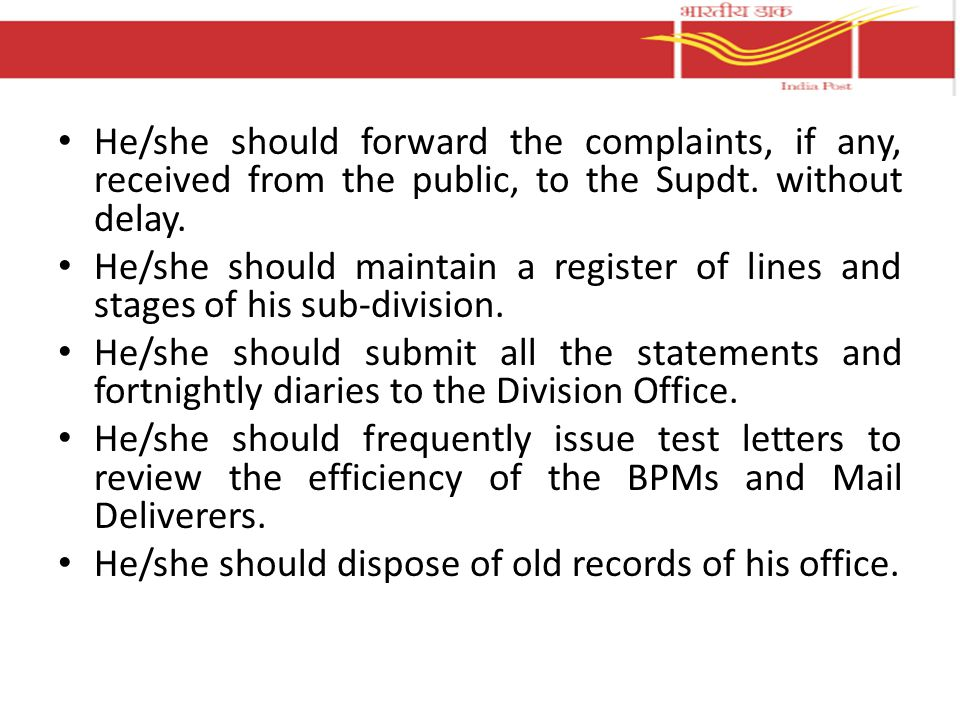 He/she should forward the complaints, if any, received from the public, to the Supdt. without delay.