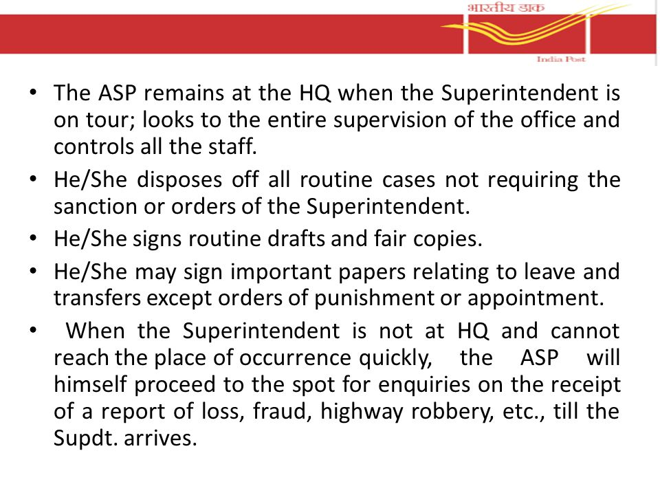 The ASP remains at the HQ when the Superintendent is on tour; looks to the entire supervision of the office and controls all the staff.