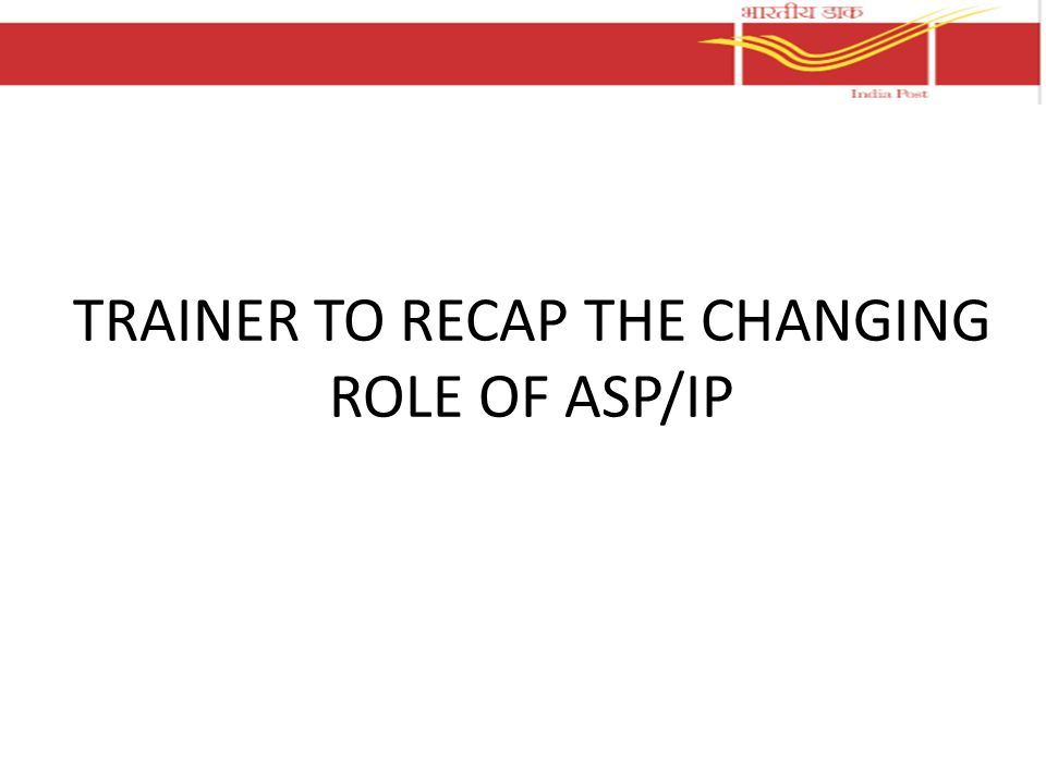 TRAINER TO RECAP THE CHANGING ROLE OF ASP/IP