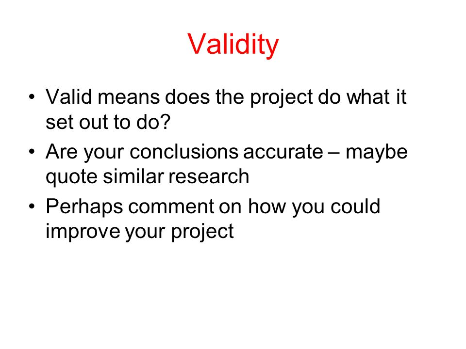 Validity Valid means does the project do what it set out to do