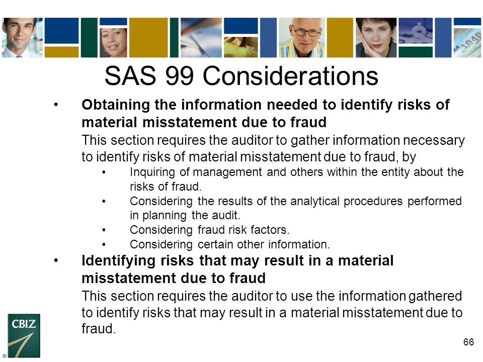 SAS 99 Considerations • Obtaining the information needed to identify risks of material misstatement due to fraud.