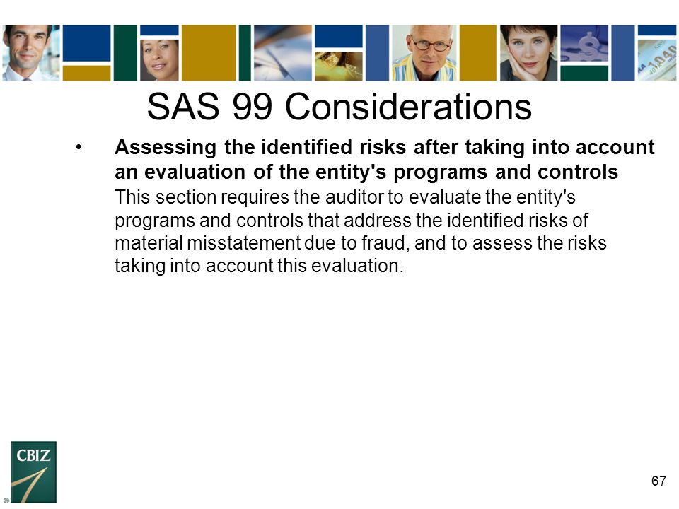 SAS 99 Considerations • Assessing the identified risks after taking into account an evaluation of the entity s programs and controls.