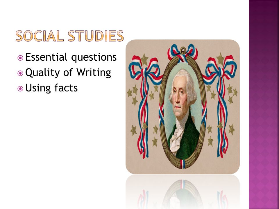 Social studies Essential questions Quality of Writing Using facts