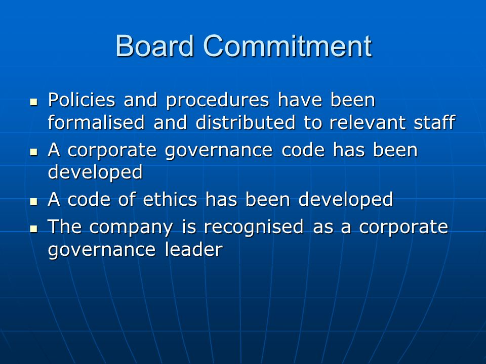 Board Commitment Policies and procedures have been formalised and distributed to relevant staff. A corporate governance code has been developed.