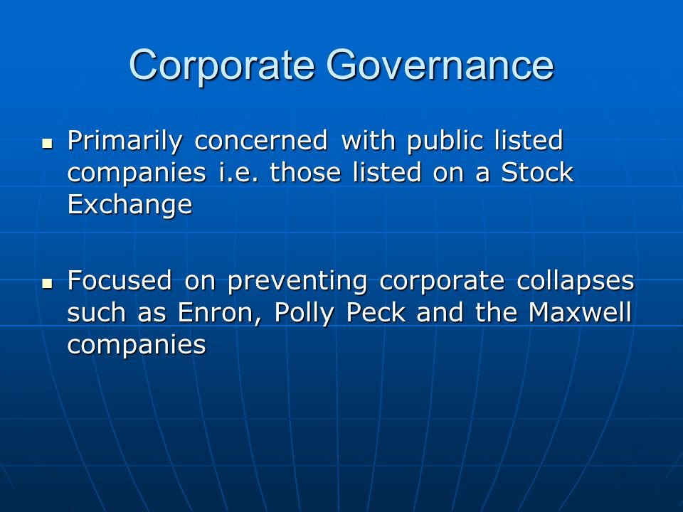 Corporate Governance Primarily concerned with public listed companies i.e. those listed on a Stock Exchange.