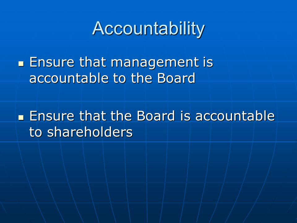 Accountability Ensure that management is accountable to the Board