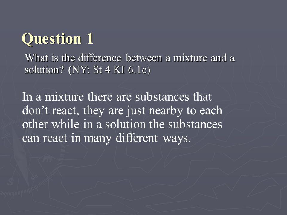 Question 1 What is the difference between a mixture and a solution (NY: St 4 KI 6.1c)