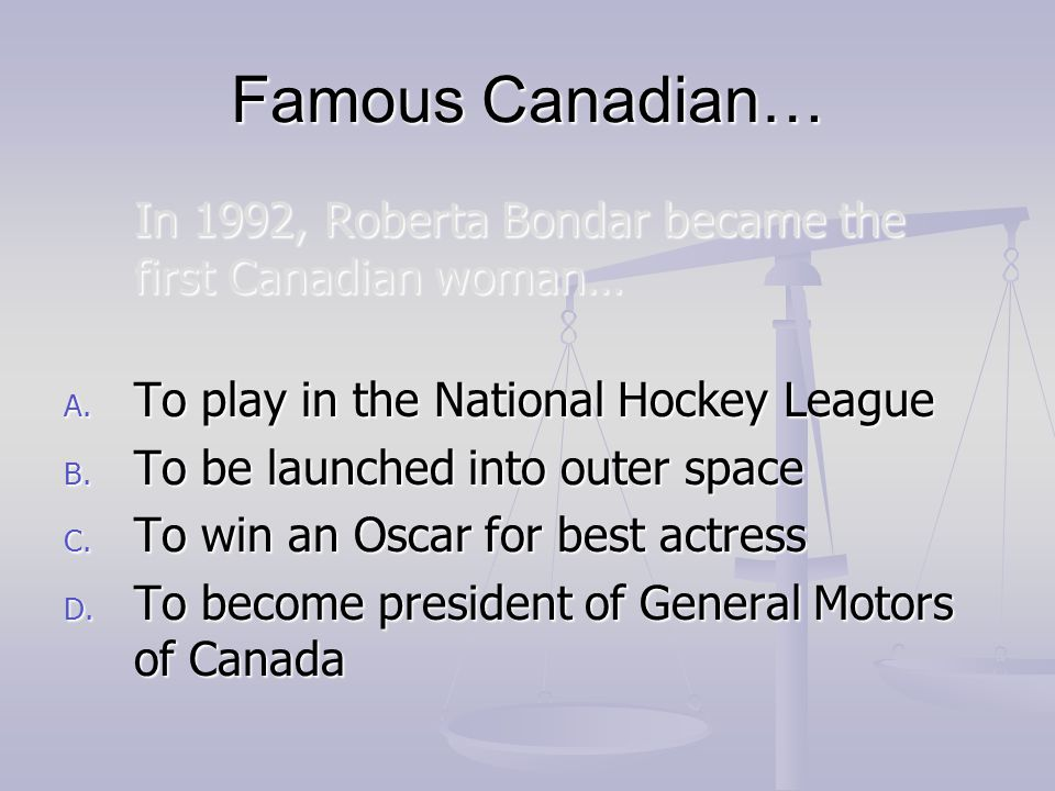 Famous Canadian… In 1992, Roberta Bondar became the first Canadian woman… To play in the National Hockey League.