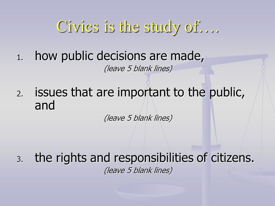 Civics is the study of…. how public decisions are made,