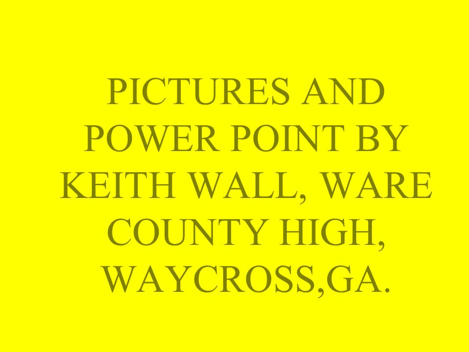 PICTURES AND POWER POINT BY KEITH WALL, WARE COUNTY HIGH, WAYCROSS,GA.