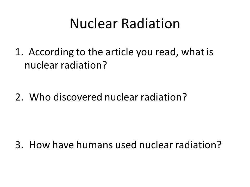Nuclear Radiation 1. According to the article you read, what is nuclear radiation Who discovered nuclear radiation