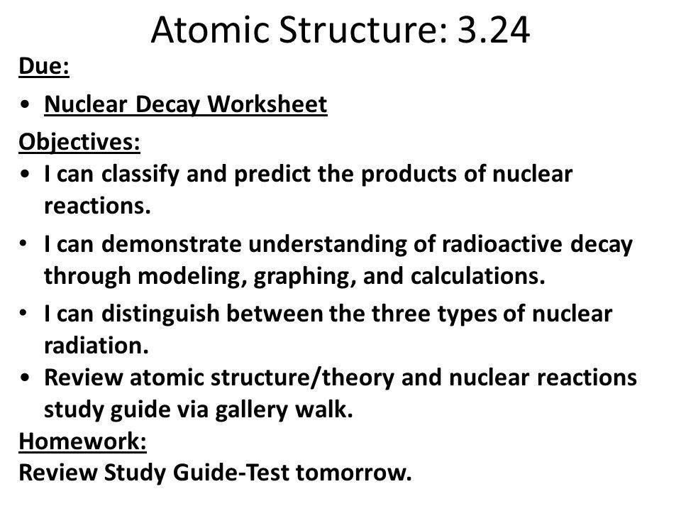 Atomic Structure: 3.24 Due: Nuclear Decay Worksheet Objectives: