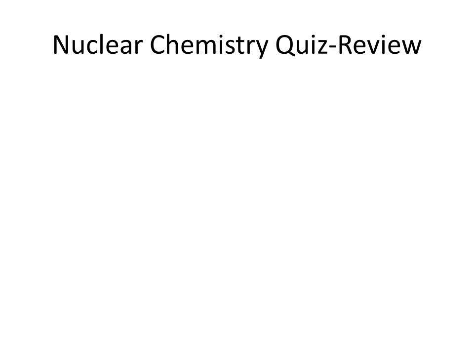 Nuclear Chemistry Quiz-Review