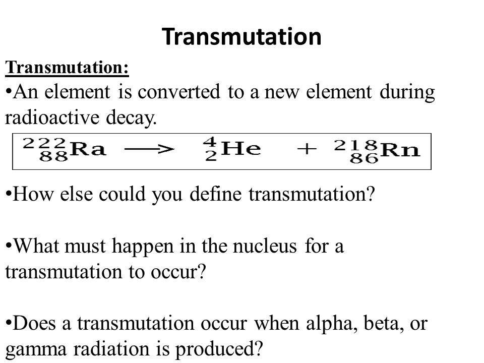 Transmutation Transmutation: An element is converted to a new element during radioactive decay. How else could you define transmutation