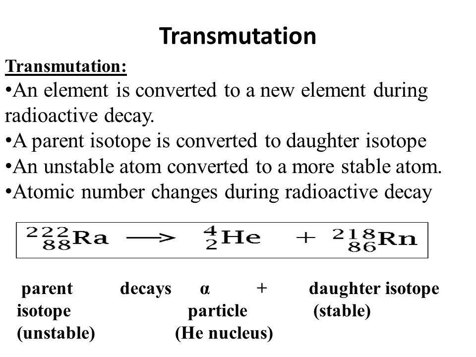 Transmutation Transmutation: An element is converted to a new element during radioactive decay. A parent isotope is converted to daughter isotope.
