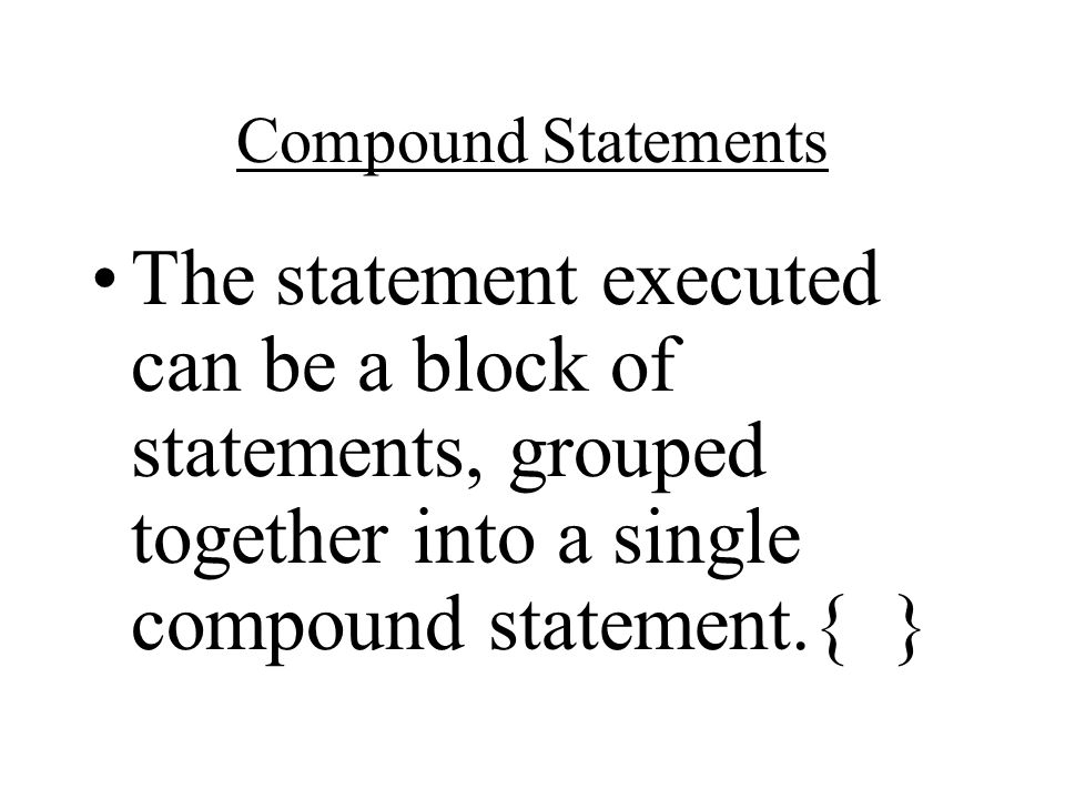 Compound Statements The statement executed can be a block of statements, grouped together into a single compound statement.{ }
