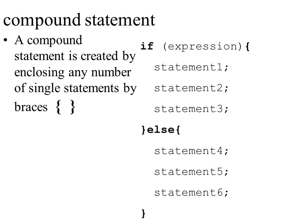compound statement A compound statement is created by enclosing any number of single statements by braces { }