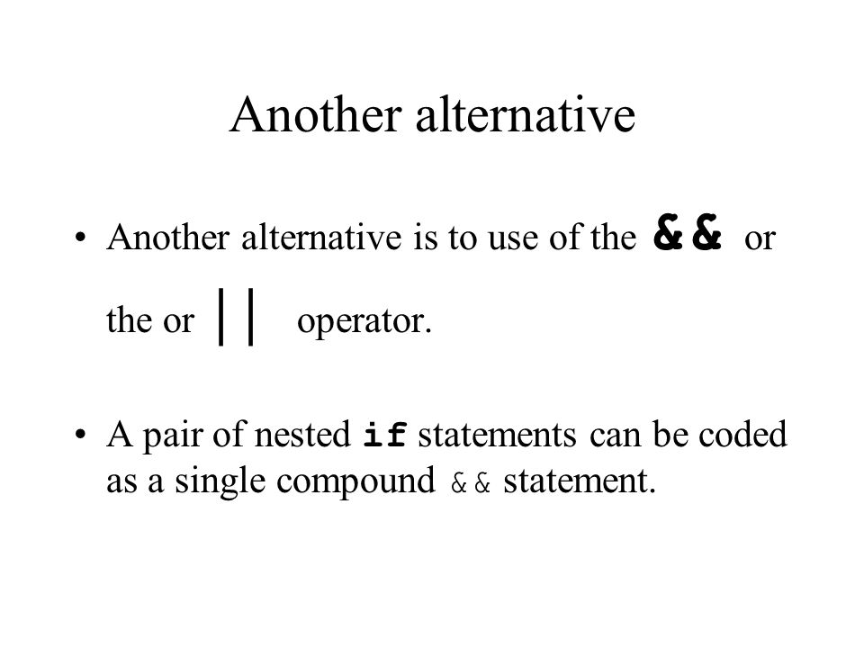 Another alternative Another alternative is to use of the && or the or | | operator.