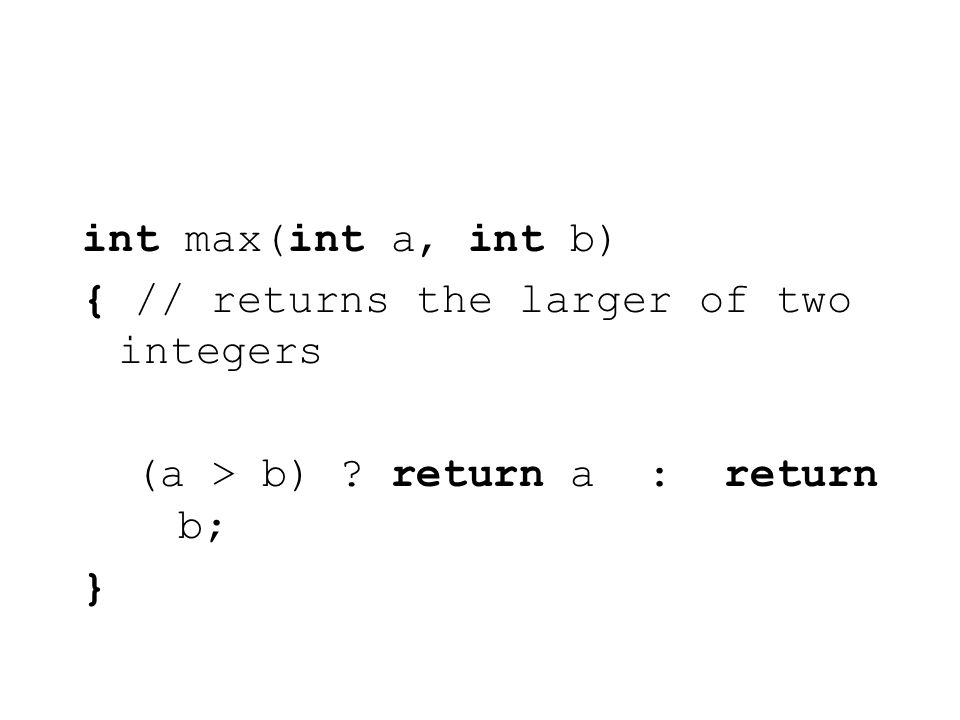 int max(int a, int b) { // returns the larger of two integers (a > b) return a : return b; }