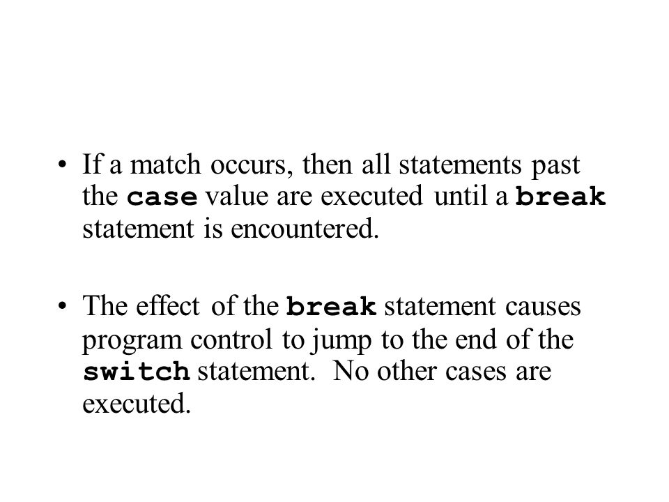 If a match occurs, then all statements past the case value are executed until a break statement is encountered.