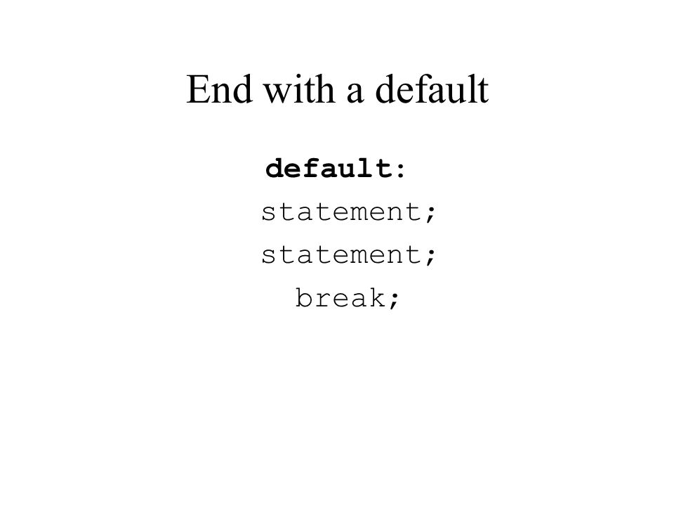 End with a default default: statement; break;