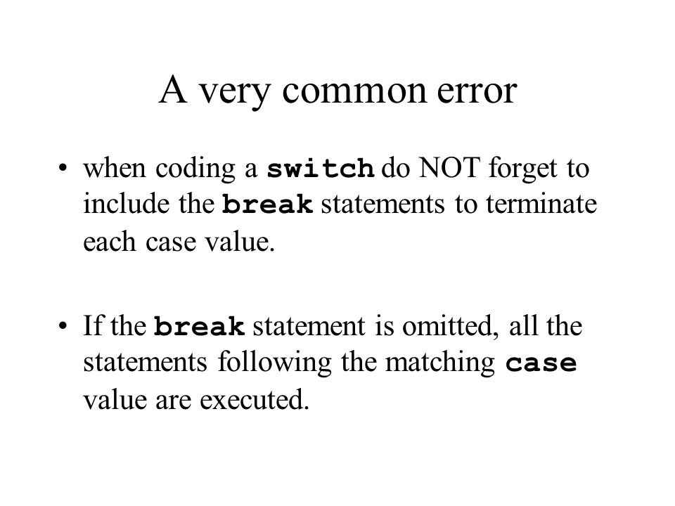 A very common error when coding a switch do NOT forget to include the break statements to terminate each case value.