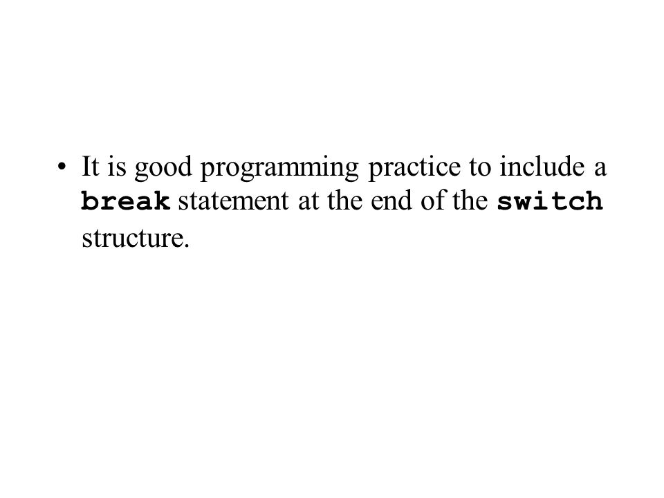 It is good programming practice to include a break statement at the end of the switch structure.