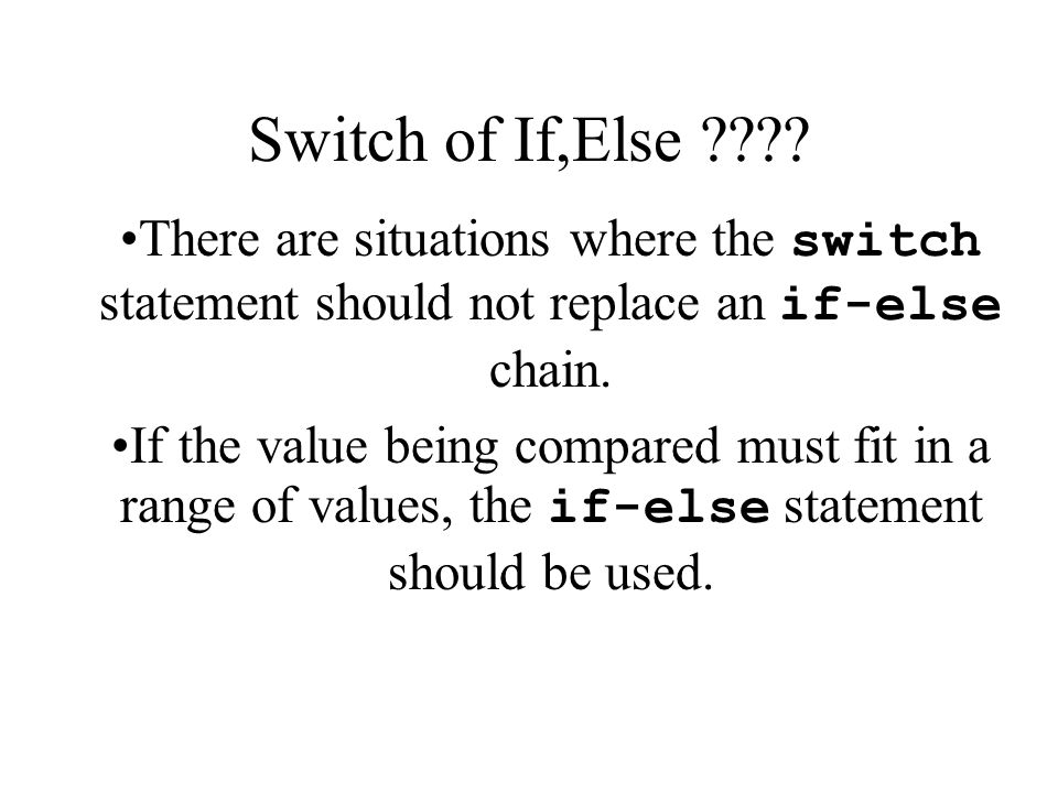Switch of If,Else There are situations where the switch statement should not replace an if-else chain.