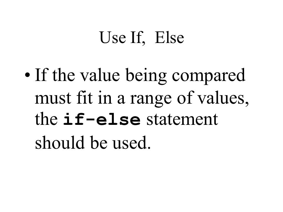 Use If, Else If the value being compared must fit in a range of values, the if-else statement should be used.