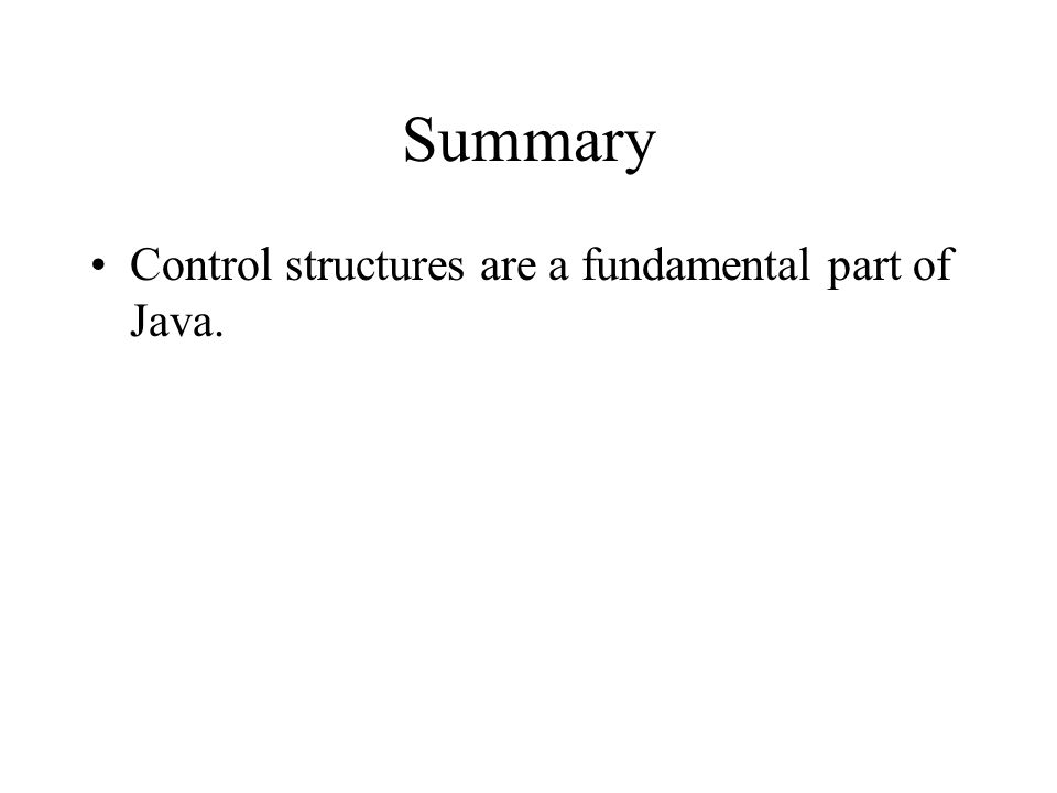 Summary Control structures are a fundamental part of Java.