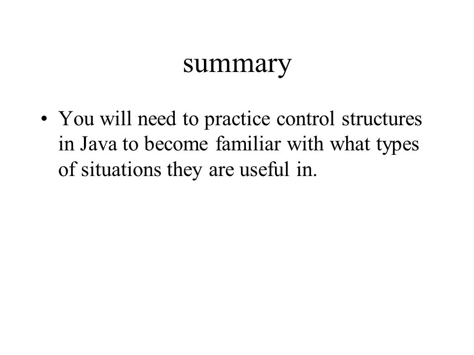 summary You will need to practice control structures in Java to become familiar with what types of situations they are useful in.