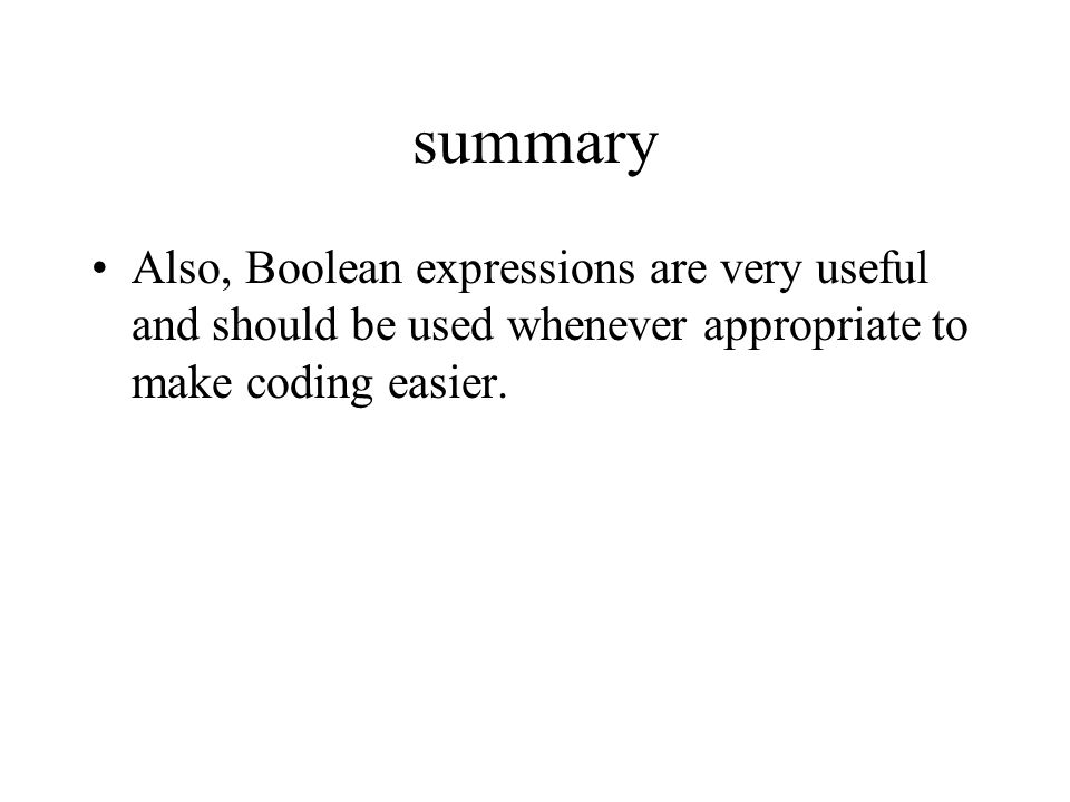 summary Also, Boolean expressions are very useful and should be used whenever appropriate to make coding easier.
