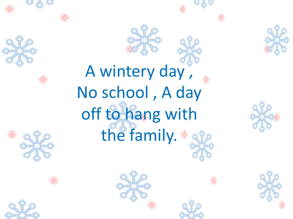 A wintery day , No school , A day off to hang with the family.