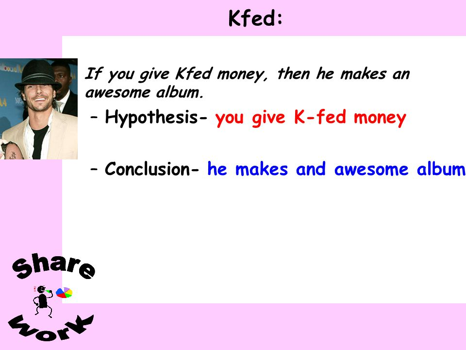 Kfed: you give K-fed money Hypothesis- he makes and awesome album