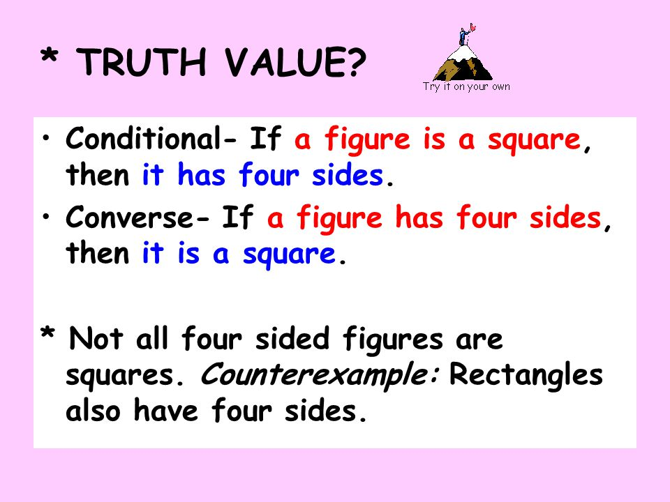 * TRUTH VALUE Conditional- If a figure is a square, then it has four sides. Converse- If a figure has four sides, then it is a square.
