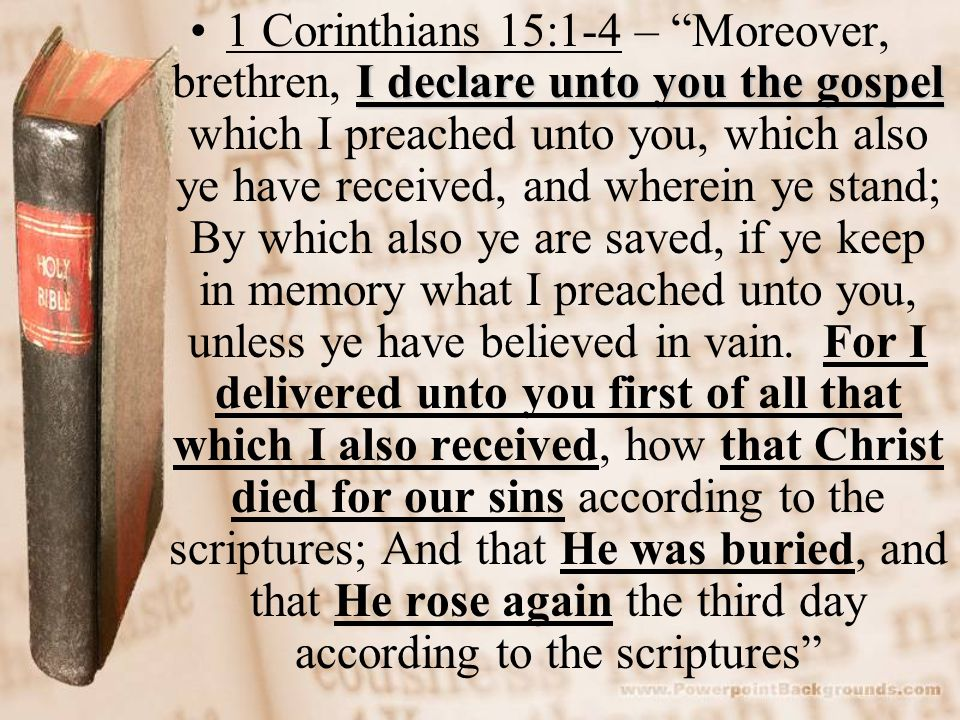 1 Corinthians 15:1-4 – Moreover, brethren, I declare unto you the gospel which I preached unto you, which also ye have received, and wherein ye stand; By which also ye are saved, if ye keep in memory what I preached unto you, unless ye have believed in vain.
