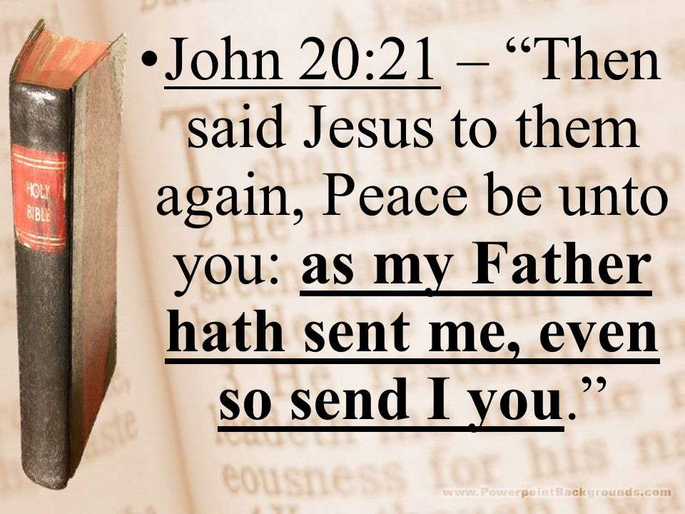 John 20:21 – Then said Jesus to them again, Peace be unto you: as my Father hath sent me, even so send I you.