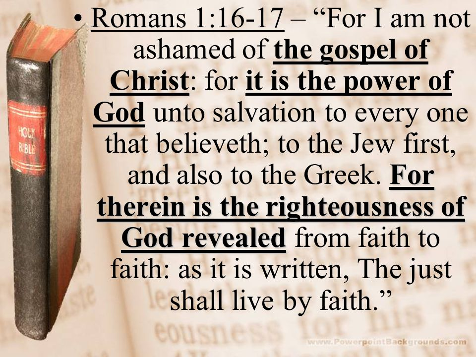Romans 1:16-17 – For I am not ashamed of the gospel of Christ: for it is the power of God unto salvation to every one that believeth; to the Jew first, and also to the Greek.