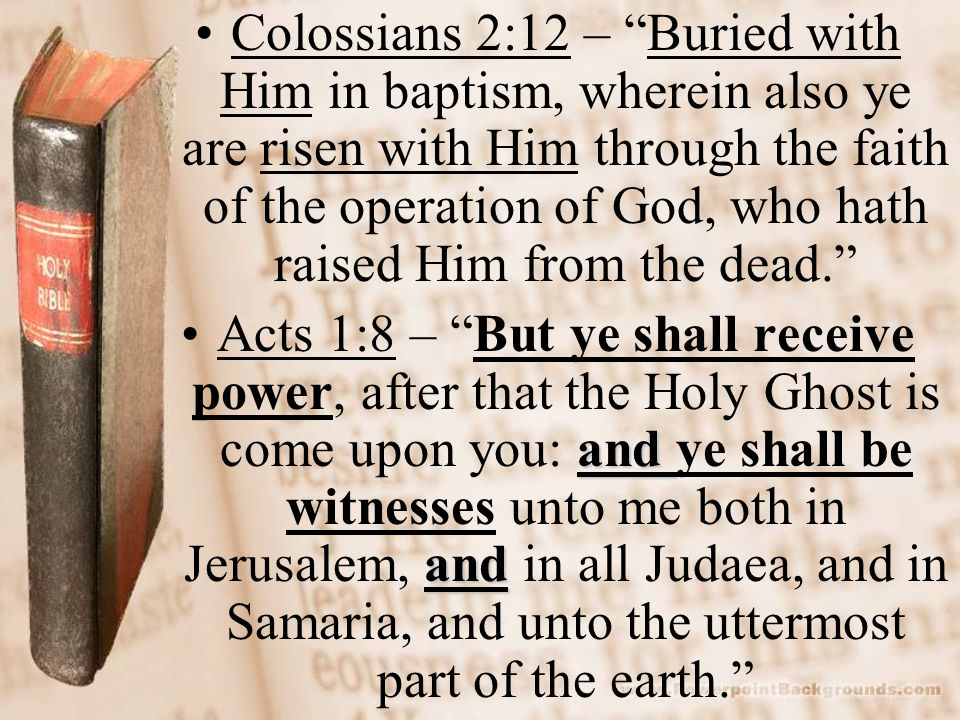 Colossians 2:12 – Buried with Him in baptism, wherein also ye are risen with Him through the faith of the operation of God, who hath raised Him from the dead.