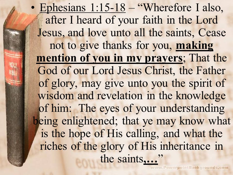 Ephesians 1:15-18 – Wherefore I also, after I heard of your faith in the Lord Jesus, and love unto all the saints, Cease not to give thanks for you, making mention of you in my prayers; That the God of our Lord Jesus Christ, the Father of glory, may give unto you the spirit of wisdom and revelation in the knowledge of him: The eyes of your understanding being enlightened; that ye may know what is the hope of His calling, and what the riches of the glory of His inheritance in the saints,…