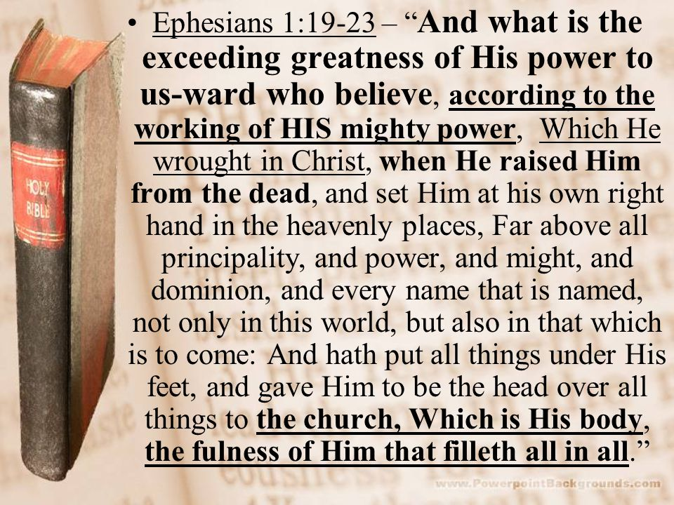 Ephesians 1:19-23 – And what is the exceeding greatness of His power to us-ward who believe, according to the working of HIS mighty power, Which He wrought in Christ, when He raised Him from the dead, and set Him at his own right hand in the heavenly places, Far above all principality, and power, and might, and dominion, and every name that is named, not only in this world, but also in that which is to come: And hath put all things under His feet, and gave Him to be the head over all things to the church, Which is His body, the fulness of Him that filleth all in all.