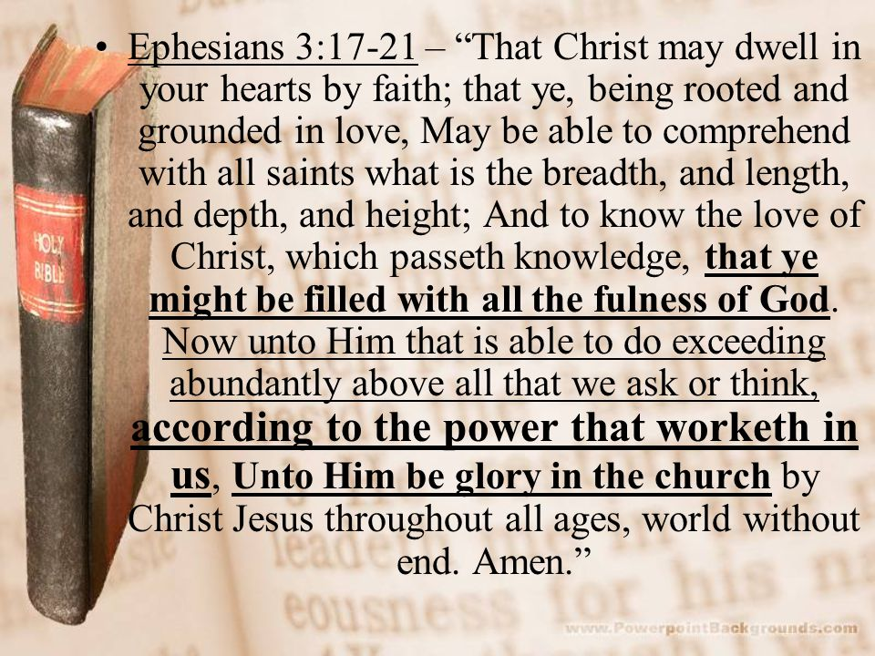 Ephesians 3:17-21 – That Christ may dwell in your hearts by faith; that ye, being rooted and grounded in love, May be able to comprehend with all saints what is the breadth, and length, and depth, and height; And to know the love of Christ, which passeth knowledge, that ye might be filled with all the fulness of God.