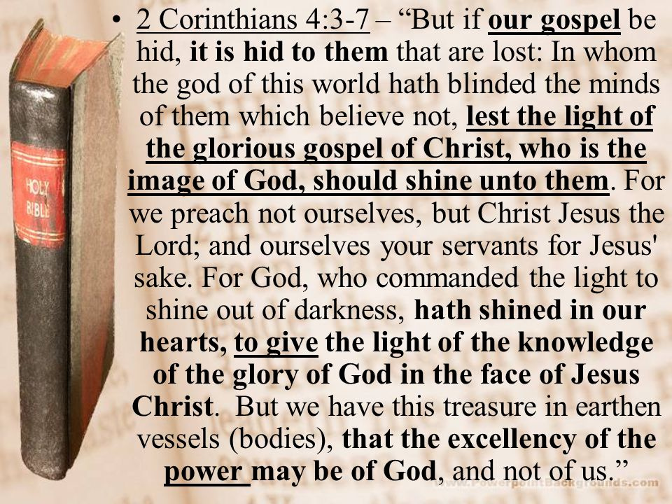 2 Corinthians 4:3-7 – But if our gospel be hid, it is hid to them that are lost: In whom the god of this world hath blinded the minds of them which believe not, lest the light of the glorious gospel of Christ, who is the image of God, should shine unto them.
