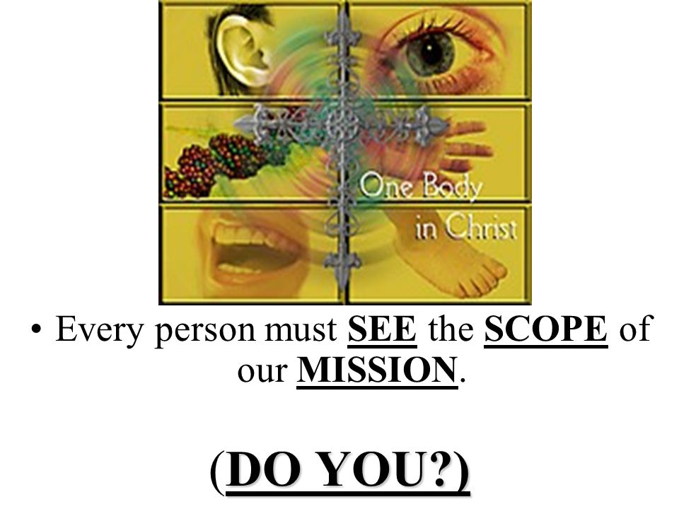 Every person must SEE the SCOPE of our MISSION.