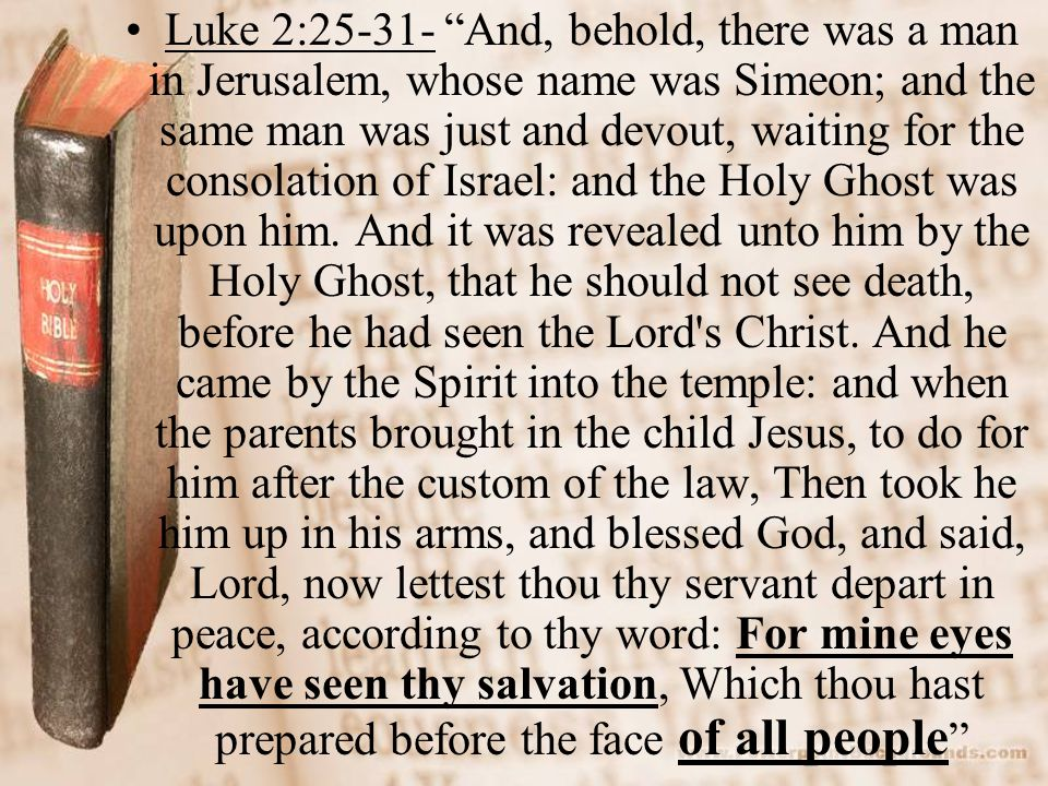 Luke 2: And, behold, there was a man in Jerusalem, whose name was Simeon; and the same man was just and devout, waiting for the consolation of Israel: and the Holy Ghost was upon him.