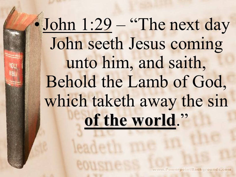 John 1:29 – The next day John seeth Jesus coming unto him, and saith, Behold the Lamb of God, which taketh away the sin of the world.