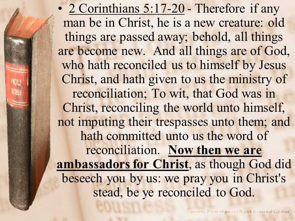 2 Corinthians 5:17-20 - Therefore if any man be in Christ, he is a new creature: old things are passed away; behold, all things are become new.