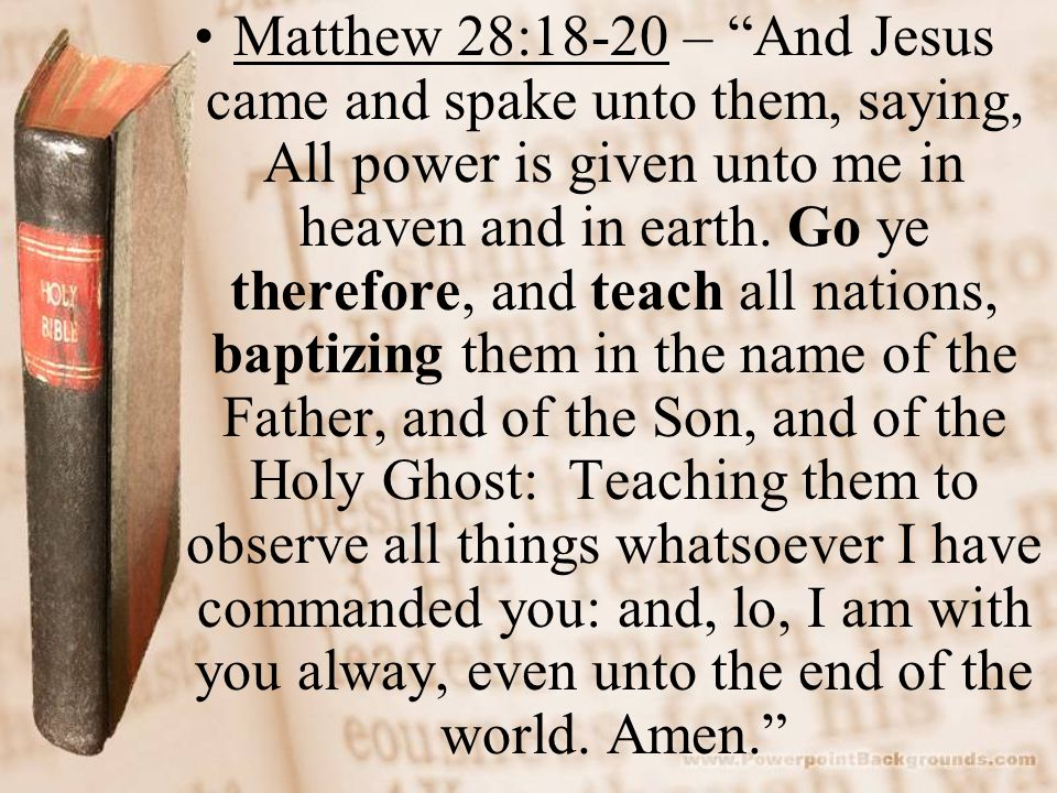 Matthew 28:18-20 – And Jesus came and spake unto them, saying, All power is given unto me in heaven and in earth.