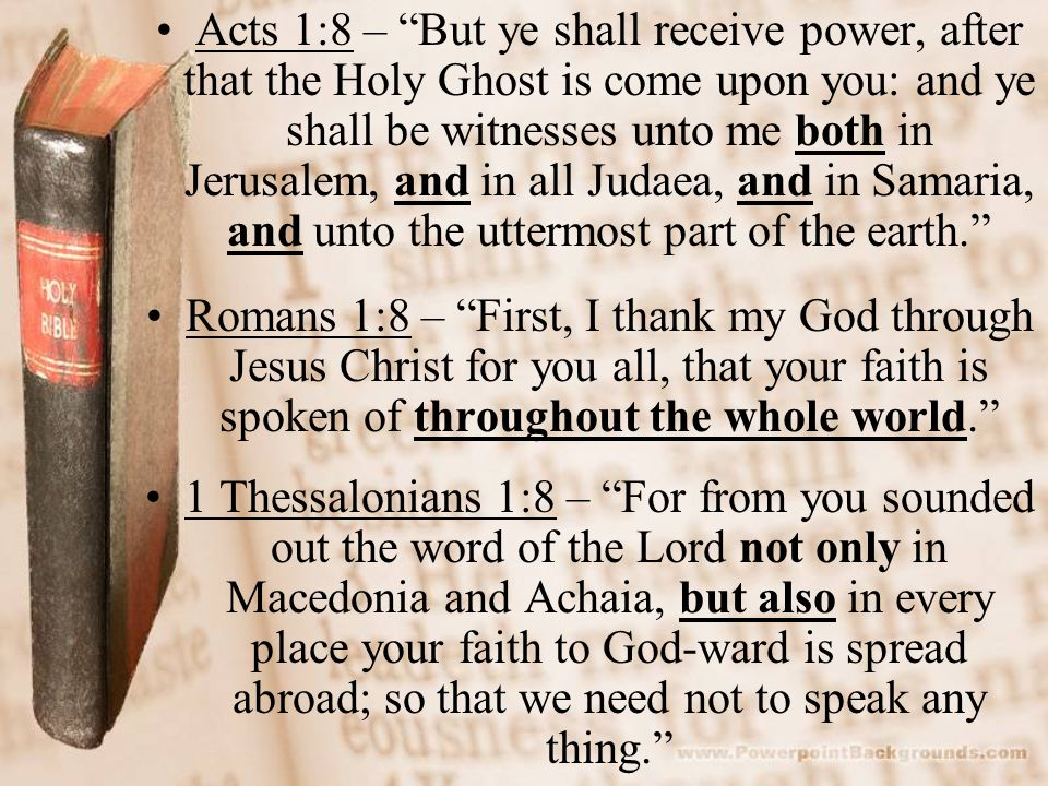 Acts 1:8 – But ye shall receive power, after that the Holy Ghost is come upon you: and ye shall be witnesses unto me both in Jerusalem, and in all Judaea, and in Samaria, and unto the uttermost part of the earth.