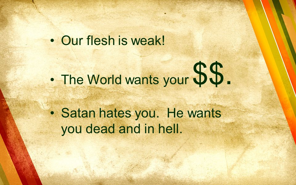 Our flesh is weak! The World wants your $$. Satan hates you. He wants you dead and in hell.